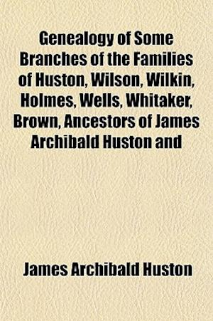 Genealogy of Some Branches of the Families of Huston, Wilson, Wilkin, Holmes, Wells, Whitaker, Brown, Ancestors of James Archibald Huston and af James Archibald Huston