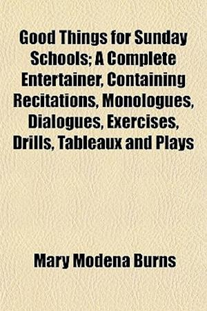 Good Things for Sunday Schools; A Complete Entertainer, Containing Recitations, Monologues, Dialogues, Exercises, Drills, Tableaux and Plays af Mary Modena Burns