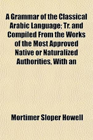 A Grammar of the Classical Arabic Language; Tr. and Compiled from the Works of the Most Approved Native or Naturalized Authorities, with an af Mortimer Sloper Howell
