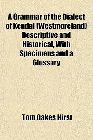 A Grammar of the Dialect of Kendal (Westmoreland) Descriptive and Historical, with Specimens and a Glossary af Tom Oakes Hirst