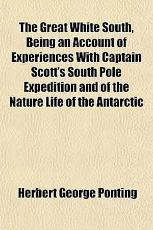 The Great White South, Being an Account of Experiences with Captain Scott's South Pole Expedition and of the Nature Life of the Antarctic af Herbert George Ponting