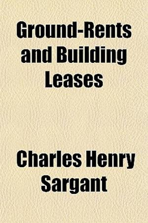 Ground-Rents and Building Leases af Charles Henry Sargant