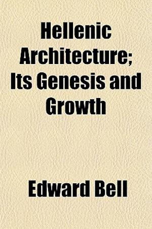 Hellenic Architecture; Its Genesis and Growth af Edward Bell