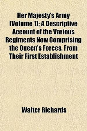 Her Majesty's Army (Volume 1); A Descriptive Account of the Various Regiments Now Comprising the Queen's Forces, from Their First Establishment af Walter Richards