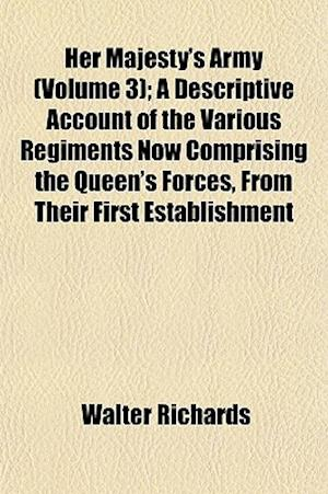 Her Majesty's Army (Volume 3); A Descriptive Account of the Various Regiments Now Comprising the Queen's Forces, from Their First Establishment af Walter Richards