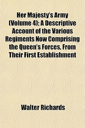 Her Majesty's Army (Volume 4); A Descriptive Account of the Various Regiments Now Comprising the Queen's Forces, from Their First Establishment af Walter Richards