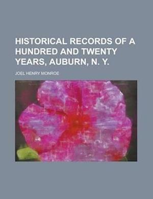Historical Records of a Hundred and Twenty Years, Auburn, N. Y. af Joel Henry Monroe