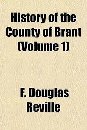 History of the County of Brant (Volume 1) af F. Douglas Reville