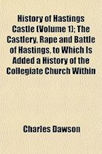 History of Hastings Castle (Volume 1); The Castlery, Rape and Battle of Hastings, to Which Is Added a History of the Collegiate Church Within af Charles Dawson
