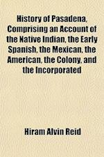 History of Pasadena, Comprising an Account of the Native Indian, the Early Spanish, the Mexican, the American, the Colony, and the Incorporated af Hiram Alvin Reid