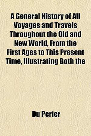 A General History of All Voyages and Travels Throughout the Old and New World, from the First Ages to This Present Time, Illustrating Both the af Du Perier