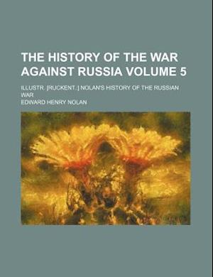 The History of the War Against Russia Volume 5; Illustr. [Ruckent.] Nolan's History of the Russian War af Edward Henry Nolan, E. H. Nolan