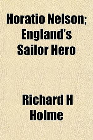 Horatio Nelson; England's Sailor Hero af Richard H. Holme