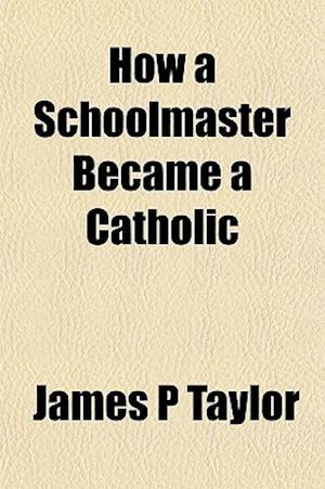 How a Schoolmaster Became a Catholic af James P. Taylor