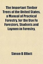 The Important Timber Trees of the United States, a Manual of Practical Forestry, for the Use Fo Foresters, Students and Laymen in Forestry, af Simon B. Elliott