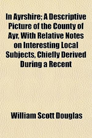 In Ayrshire; A Descriptive Picture of the County of Ayr, with Relative Notes on Interesting Local Subjects, Chiefly Derived During a Recent af William Scott Douglas