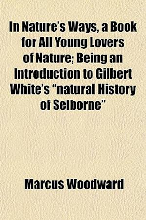 In Nature's Ways, a Book for All Young Lovers of Nature; Being an Introduction to Gilbert White's