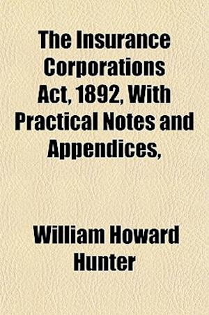 The Insurance Corporations ACT, 1892, with Practical Notes and Appendices, af William Howard Hunter
