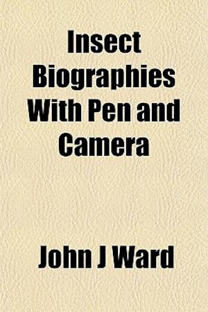 Insect Biographies with Pen and Camera af John J. Ward