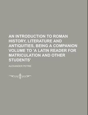 An Introduction to Roman History, Literature and Antiquities, Being a Companion Volume to 'a Latin Reader for Matriculation and Other Students' af Alexander Petrie
