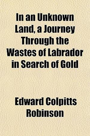 In an Unknown Land, a Journey Through the Wastes of Labrador in Search of Gold af Edward Colpitts Robinson