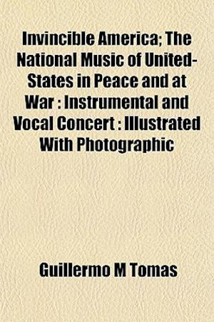 Invincible America; The National Music of United-States in Peace and at War af Guillermo M. Tomas, Guillermo M. Toms