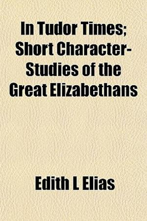 In Tudor Times; Short Character-Studies of the Great Elizabethans af Edith L. Elias