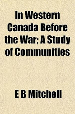 In Western Canada Before the War; A Study of Communities af E. B. Mitchell