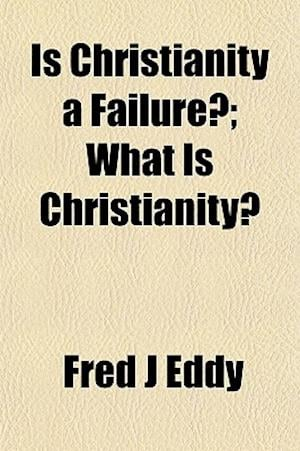Is Christianity a Failure?; What Is Christianity? af Fred J. Eddy