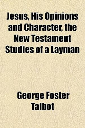 Jesus, His Opinions and Character, the New Testament Studies of a Layman af George Foster Talbot