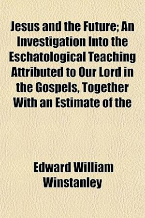 Jesus and the Future; An Investigation Into the Eschatological Teaching Attributed to Our Lord in the Gospels, Together with an Estimate of the af Edward William Winstanley