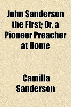 John Sanderson the First; Or, a Pioneer Preacher at Home af Camilla Sanderson
