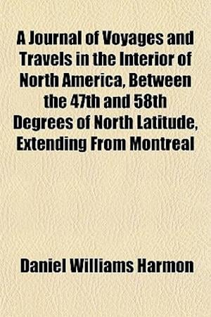 A Journal of Voyages and Travels in the Interior of North America, Between the 47th and 58th Degrees of North Latitude, Extending from Montreal af Daniel Williams Harmon