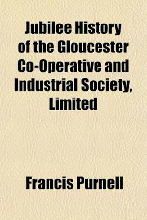 Jubilee History of the Gloucester Co-Operative and Industrial Society, Limited af Francis Purnell