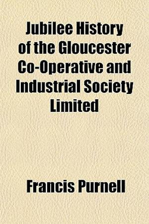 Jubilee History of the Gloucester Co-Operative and Industrial Society Limited af Francis Purnell