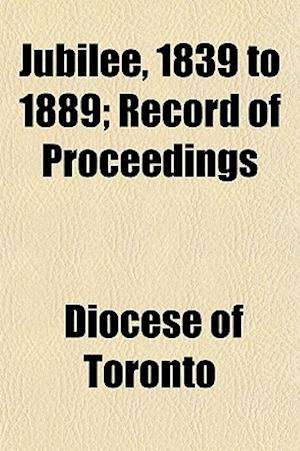 Jubilee, 1839 to 1889; Record of Proceedings af Diocese Of Toronto