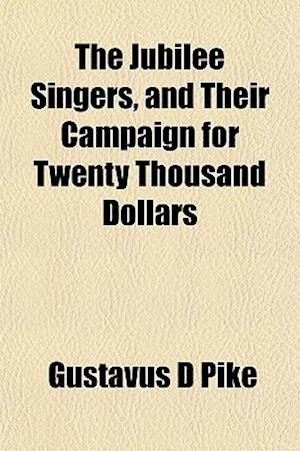 The Jubilee Singers, and Their Campaign for Twenty Thousand Dollars af Gustavus D. Pike