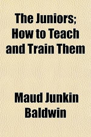 The Juniors; How to Teach and Train Them af Maud Junkin Baldwin