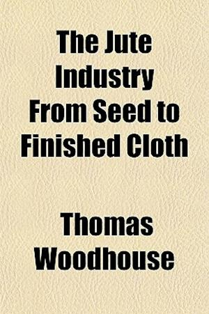 The Jute Industry from Seed to Finished Cloth af Thomas Woodhouse