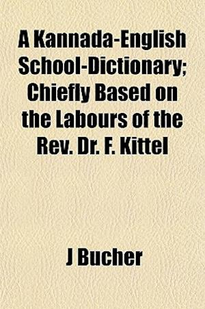 A Kannada-English School-Dictionary; Chiefly Based on the Labours of the REV. Dr. F. Kittel af J. Bucher