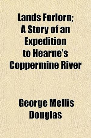 Lands Forlorn; A Story of an Expedition to Hearne's Coppermine River af George Mellis Douglas