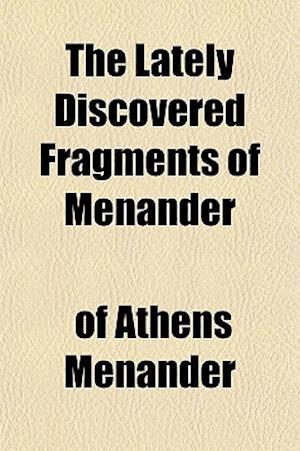 The Lately Discovered Fragments of Menander af Menander, Of Athens Menander