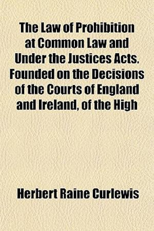 The Law of Prohibition at Common Law and Under the Justices Acts. Founded on the Decisions of the Courts of England and Ireland, of the High af Herbert Raine Curlewis