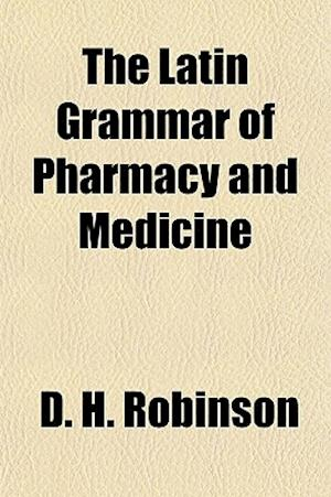 The Latin Grammar of Pharmacy and Medicine af David Hamilton Robinson, D. H. Robinson