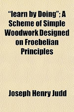 Learn by Doing; A Scheme of Simple Woodwork Designed on Froebelian Principles af Joseph Henry Judd