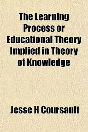 The Learning Process or Educational Theory Implied in Theory of Knowledge af Jesse H. Coursault