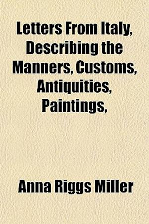Letters from Italy, Describing the Manners, Customs, Antiquities, Paintings, af Anna Riggs Miller