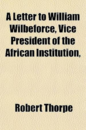 A Letter to William Wilbeforce, Vice President of the African Institution, af Robert Thorpe