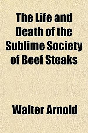 The Life and Death of the Sublime Society of Beef Steaks af Walter Arnold