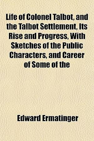 Life of Colonel Talbot, and the Talbot Settlement, Its Rise and Progress, with Sketches of the Public Characters, and Career of Some of the af Edward Ermatinger